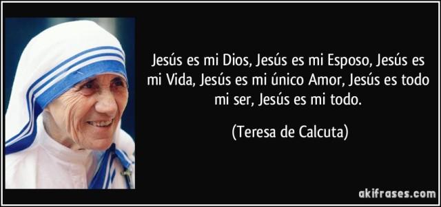 frase-jesus-es-mi-dios-jesus-es-mi-esposo-jesus-es-mi-vida-jesus-es-mi-unico-amor-jesus-es-todo-teresa-de-calcuta-132027