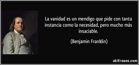 frase-la-vanidad-es-un-mendigo-que-pide-con-tanta-instancia-como-la-necesidad-pero-mucho-mas-insaciable-benjamin-franklin-175204
